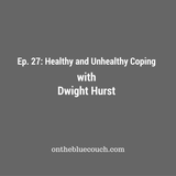 27: Healthy and Unhealthy Coping with Dwight Hurst