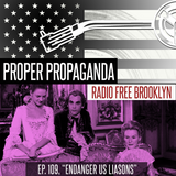 "Proper Propaganda Ep. 109, ""Endager Us Liaisons"""