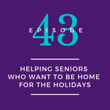 043: Helping Seniors Who Want to be Home for the Holidays