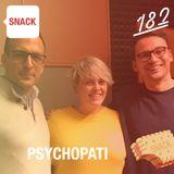 SNACK 182 - PSYCHOPATI