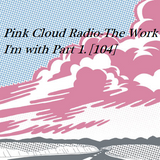 Pink Cloud Radio-The Work I'm with Part 1 [104]