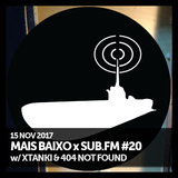 Mais Baixo x SUB.FM #20 (15.11.2017) w/ Xtanki & 404 Not Found