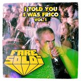 Fare Soldi -  I Told You I Was Frico - Vol. 1