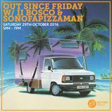 Out Since Friday w/ II Bosco & Sonofapizzaman 29th October 2016
