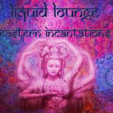 Liquid Lounge - Eastern Incantations...