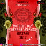 DJJUNKY - MOTHER'S DAY (REGGAE VERSION) MIXTAPE 2K17 DISC.1