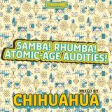 Chihuahua - Samba! Rhumba! Atomic-Age Audities!