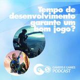 Podcast Gamers #18 - Tempo de desenvolvimento garante um bom jogo?
