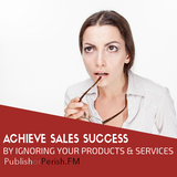 034: Achieve Sales Success by Ignoring Your Products and Services