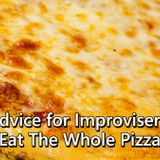 Advice For Improvisers: Eat The Whole Pizza - Ep.39- A GYB SHORT