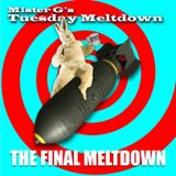 Mister G's Tuesday Meltdown - Show #108 - THE FINAL MELTDOWN