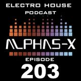 ELECTRO HOUSE PODCAST Episode 203 Mixed & Selected by Alphas-X