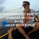 #WATWEDANCE party Алексей Костин DJ SET SKLAD CLUB 9.08.14