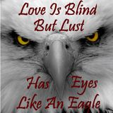 Love Is Blind But Lust Has Eyes Like An Eagle