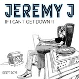 Jeremy J - If I Can't Get Down II Mix - Sept 2019