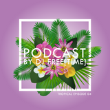 Podcast by DJ free[time] - Tropical Episode 04 (POD091)