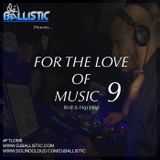 DJ Ballistic Presents: For The Love of Music 9 #FTLOM9