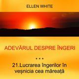 21. Lucrarea îngerilor în veșnicia cea mareață - ADEVĂRUL DESPRE ÎNGERI | Ellen G.White