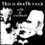 Dj RIVITHEAD - THIS IS DEATH ROCK 7.12.15