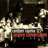 Random raymix 127 - seance conversation