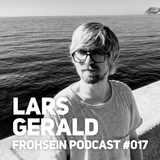 FROHSEiN Podcast #017 / Lars Gerald / FROHSEiN OFFiCE Vol. 2