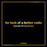 for lack of a better radio: episode 44 - Sysdemes