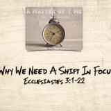 "A Matter Of Time Series- ""Why We Need A Shift In Focus"" Ecclesiastes 3:1-22"