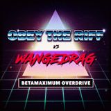 Obey The Riff vs Wangedrag: Betamaximum Overdrive