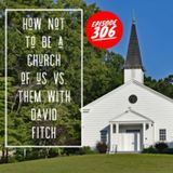 Episode 306 - How Not To Be A Church Of Us vs. Them with David Fitch