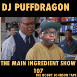 Dj PuffDragon Presents……The Main Ingredient Show 107 (The Bobby Johnson Tape)
