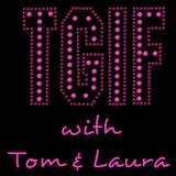 """""""TGIF - with Tom & Laura"""" ~ 100th Episode (Air Date: 7/07/2017)"""