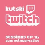 Kutski Twitch Sessions Ep16 (2015 Retrospective)