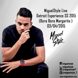 MiguelStyle - Live @Detroit Experience SS 2015 (Bora Bora Margarita ) - 03/04/2015