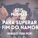 #108 SEIS MÚSICAS PARA SUPERAR O FIM DO NAMORO (VERSÃO TEEN POP)