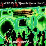 """Cat Carson """"Drop the House Down"""" Radioshow 003"""