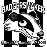 #SmakMyBadger EP103