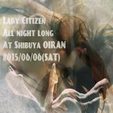 Lady Citizen All Night Long @ Shibuya Oiran 2015/6/6