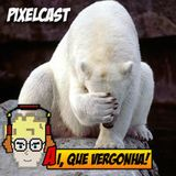 Pixelcast 23 - Ai, que vergonha!