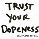 ***TRUST YOUR DOPENESS*** @ChrisMoscioni
