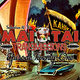 Mai Tai Transmissions - Episode Twenty-One