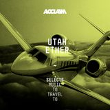 SELECTS: Utah and Ether - Music To Travel To