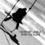 I never get lonely when I'm alone