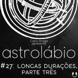 astrolábio #27: longas durações, parte três