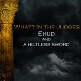 01) What In the Judges, Ehud and the Hiltless Sword