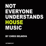 NOT EVERYONE UNDERSTANDS HOUSE MUSIC_Chris DelNova_October 2017