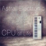 Astral Electronic - CPU of Life (album 2014)