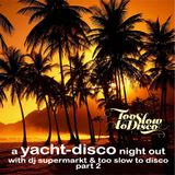 A Yacht-Disco Night Out with Dj Supermarkt / Too Slow To Disco (Part 2)