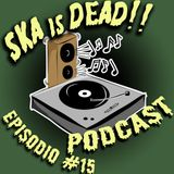SKA is DEAD Podcast - Episodio #15