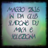 Maggio 2k16 in da Club - Sladone Dj mixa e seleziona