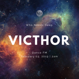 VICTHOR - Who Needs Deep @ Dance FM (03.02.2019)
